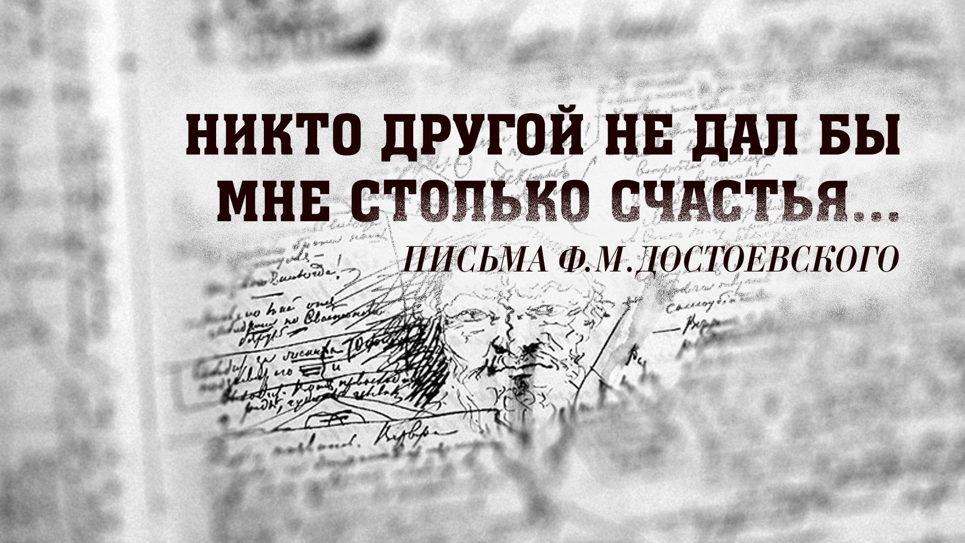 Никто другой не дал бы мне столько счастья... А.Достоевская. Письма Ф.М.Достоевского