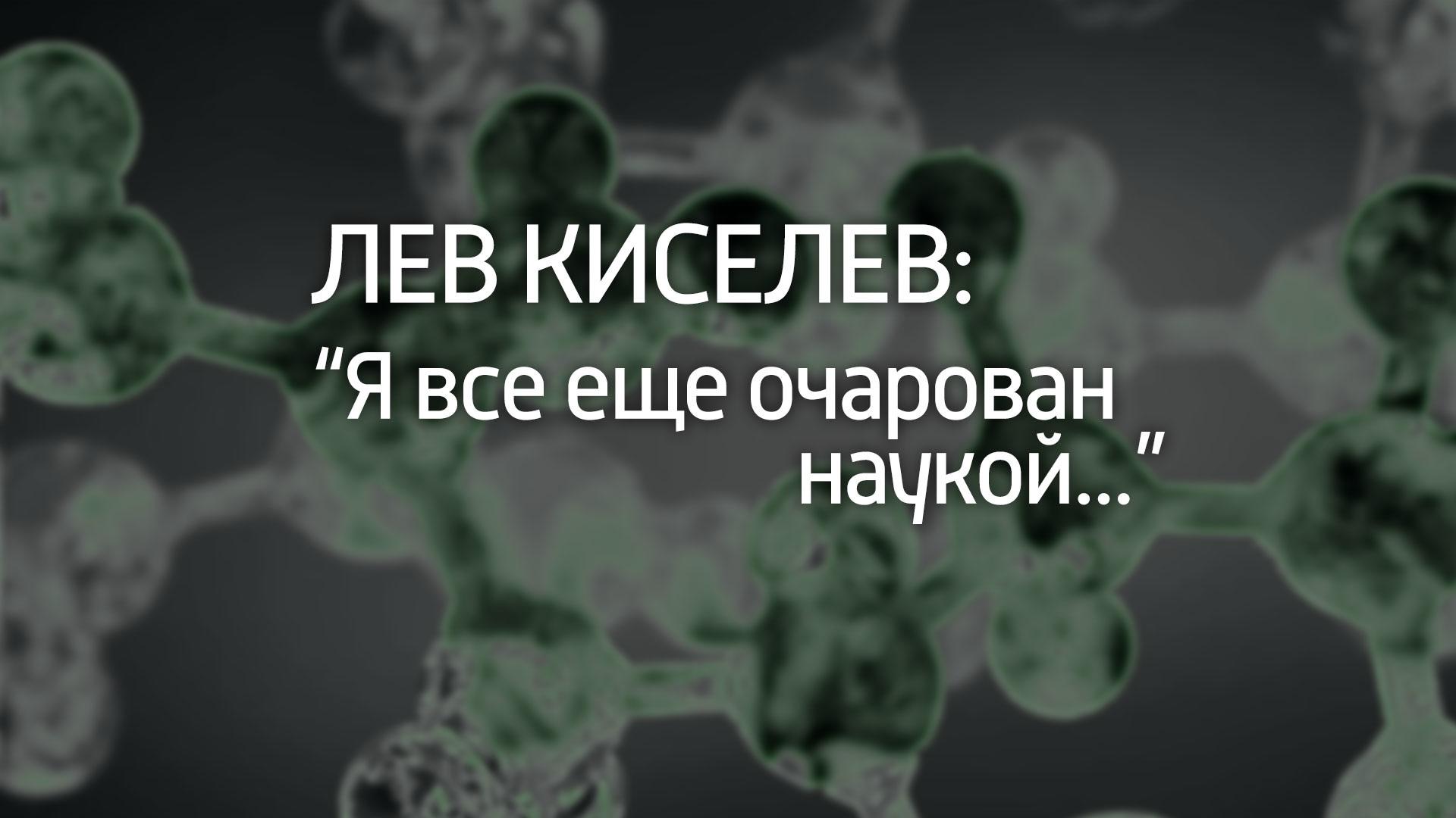 """Лев Киселев: """"Я все еще очарован наукой..."""""""