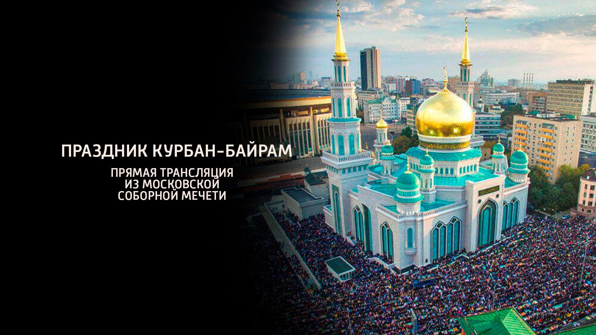 Праздник Курбан-Байрам. Прямая трансляция из Московской Соборной мечети