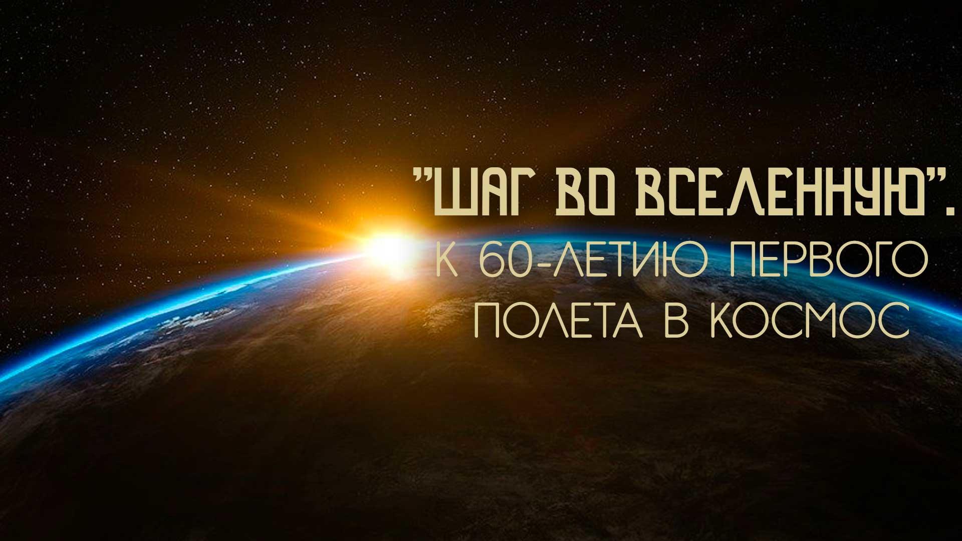 """""""Шаг во Вселенную"""". К 60-летию первого полета в космос"""