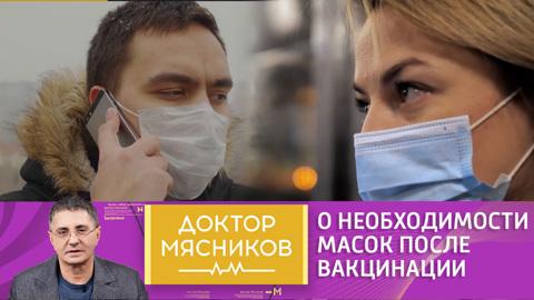 Доктор Мясников. Нужно ли носить маску после вакцинации – мнение доктора Мясникова